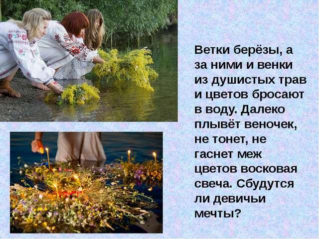 Ветки берёзы, а за ними и венки из душистых трав и цветов бросают в воду. Да...