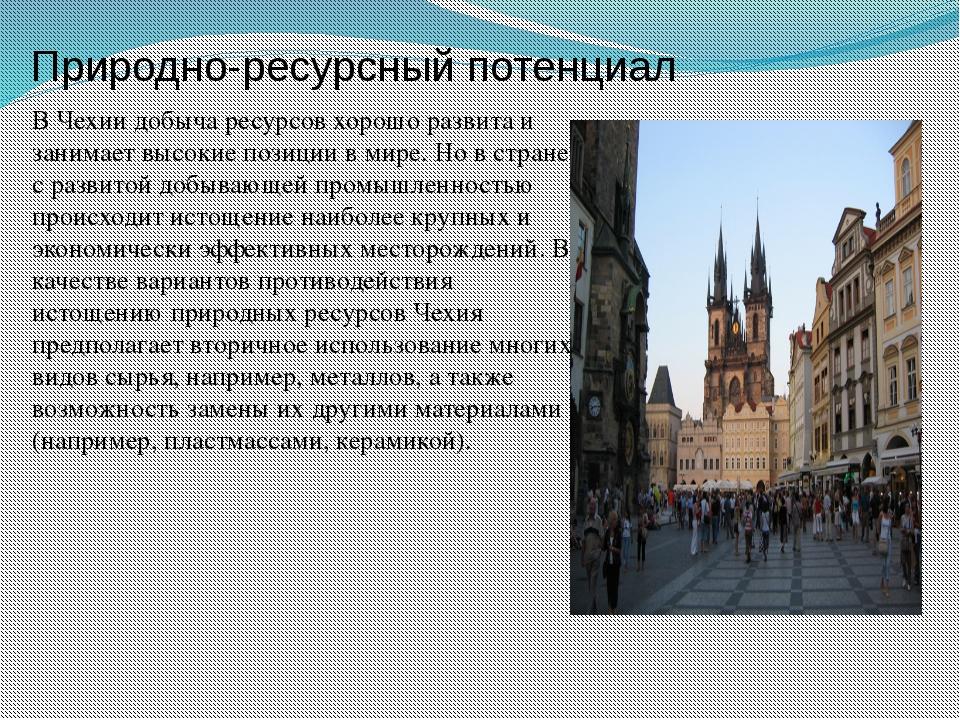 Природно-ресурсный потенциал В Чехии добыча ресурсов хорошо развита и занимае...