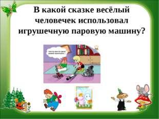 В какой сказке весёлый человечек использовал игрушечную паровую машину?