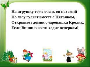 На игрушку тоже очень он похожий По лесу гуляет вместе с Пятачком, Открывает