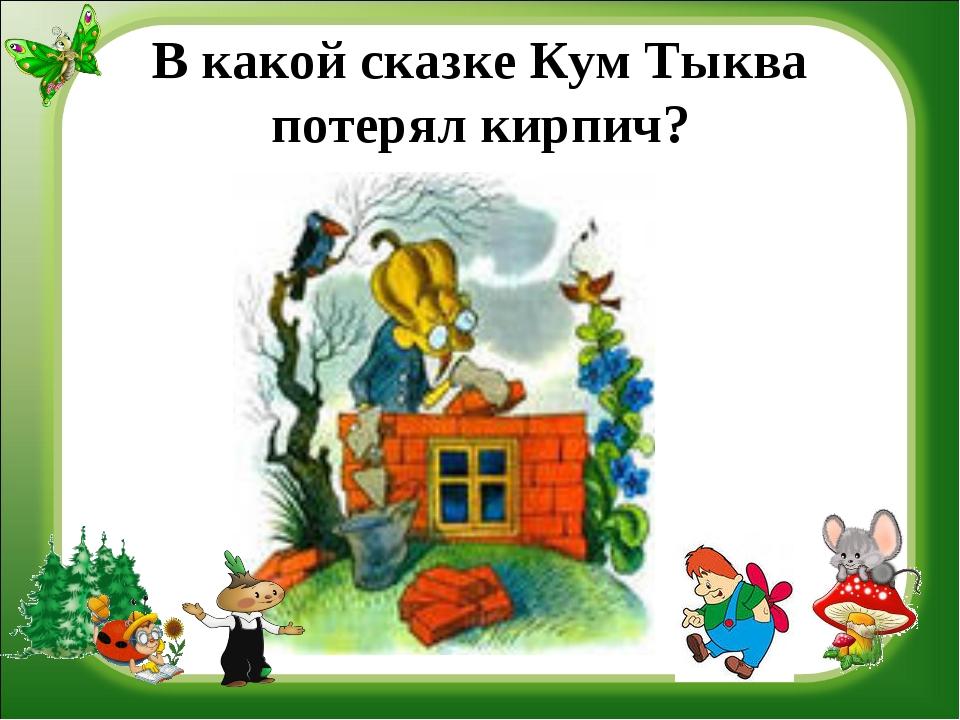 В какой сказке Кум Тыква потерял кирпич?