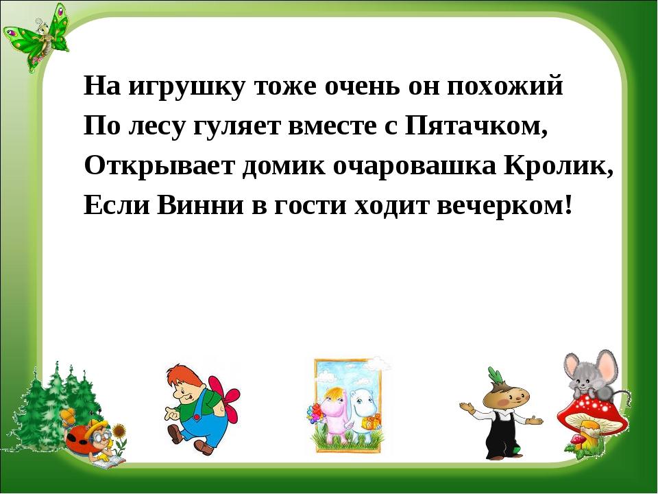 На игрушку тоже очень он похожий По лесу гуляет вместе с Пятачком, Открывает...
