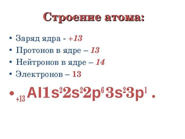 Строение атома: Заряд ядра - +13 Протонов в ядре – 13 Нейтронов в ядре – 14 Э...