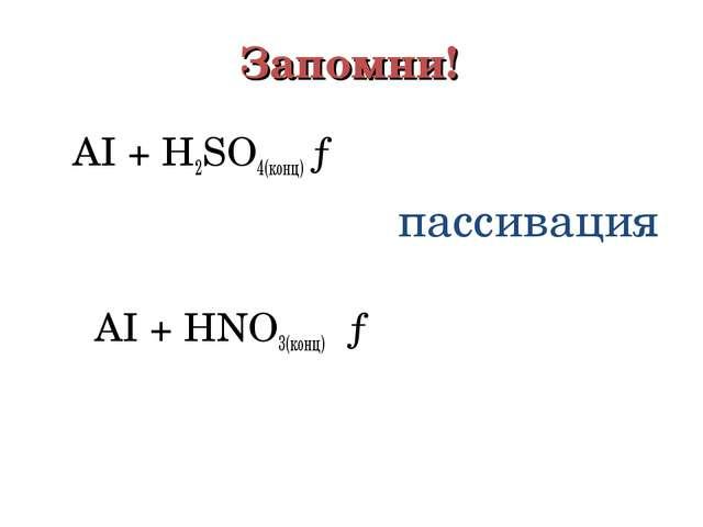 Запомни!  АI + Н2ЅО4(конц) → пассивация АI + НNО3(конц) →