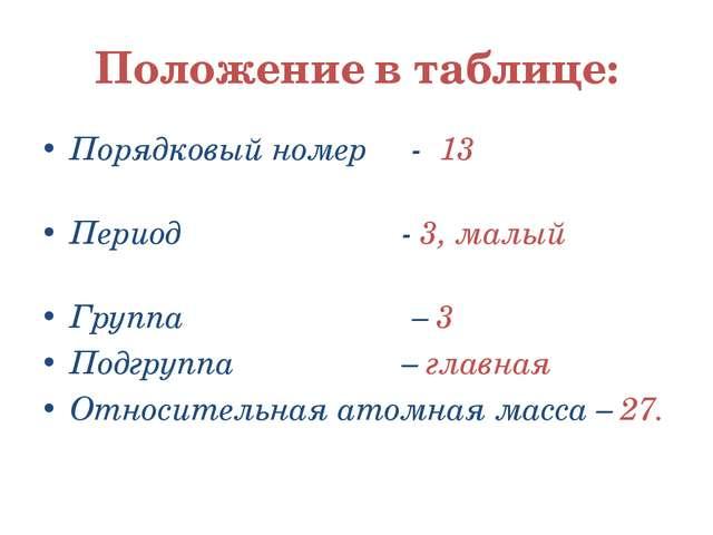 Положение в таблице: Порядковый номер - 13 Период - 3, малый Группа – 3 Подгр...