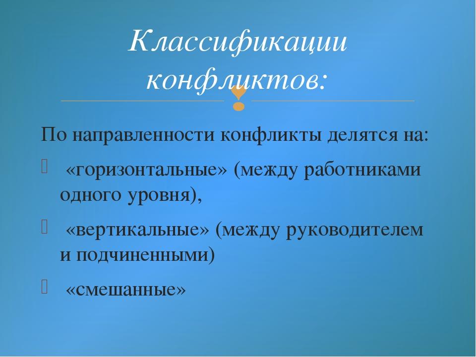 По направленности конфликты делятся на: «горизонтальные» (между работниками о...