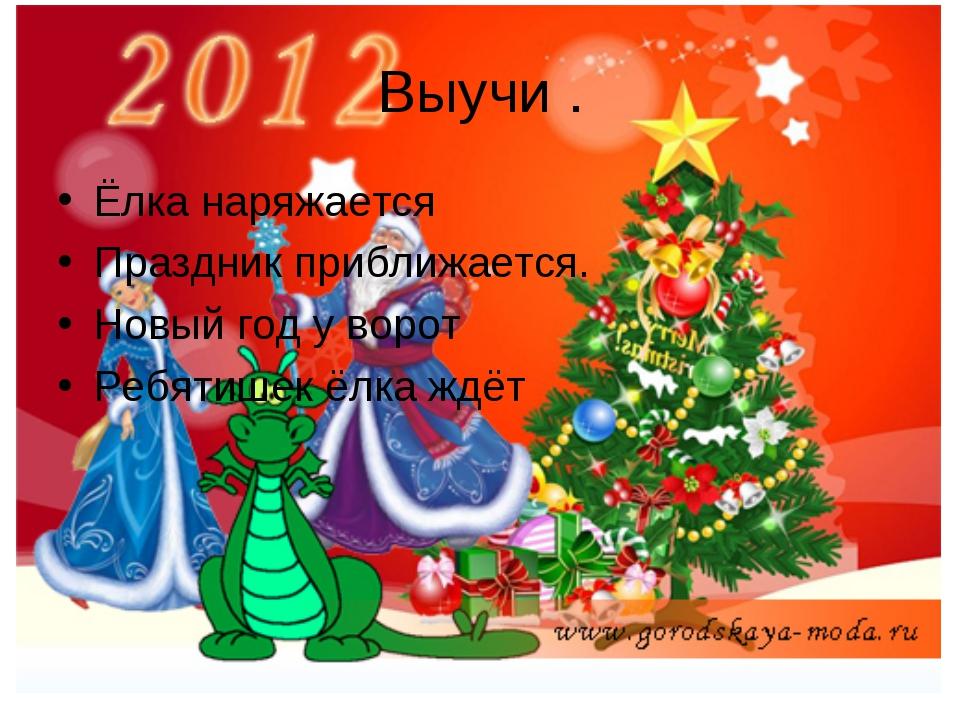 Выучи . Ёлка наряжается Праздник приближается. Новый год у ворот Ребятишек ёл...