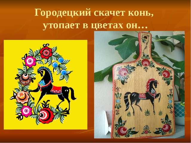 Городецкий скачет конь, утопает в цветах он…