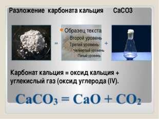 Карбонат кальция = оксид кальция + углекислый газ (оксид углерода (IV). Разло