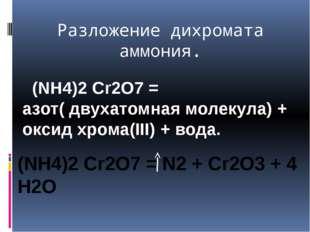 Разложение дихромата аммония. (NH4)2 Cr2O7 = азот( двухатомная молекула) + ок