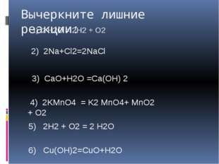 Вычеркните лишние реакции: 1) 2 H2O = 2H2 + O2 2) 2Na+Cl2=2NaCl 3) CaO+H2O =C