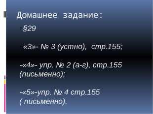 Домашнее задание: §29 «3»- № 3 (устно), стр.155; -«4»- упр. № 2 (а-г), стр.15