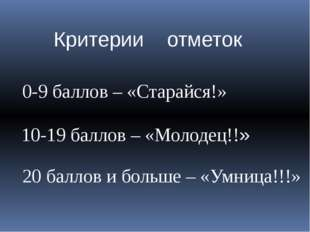 Критерии отметок 0-9 баллов – «Старайся!» 10-19 баллов – «Молодец!!» 20 балло