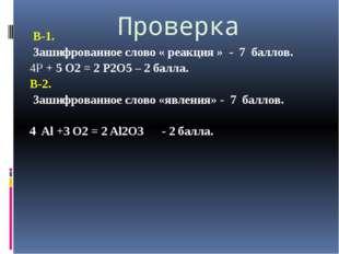 Проверка В-1. Зашифрованное слово « реакция » - 7 баллов. 4Р + 5 O2 = 2 Р2O5