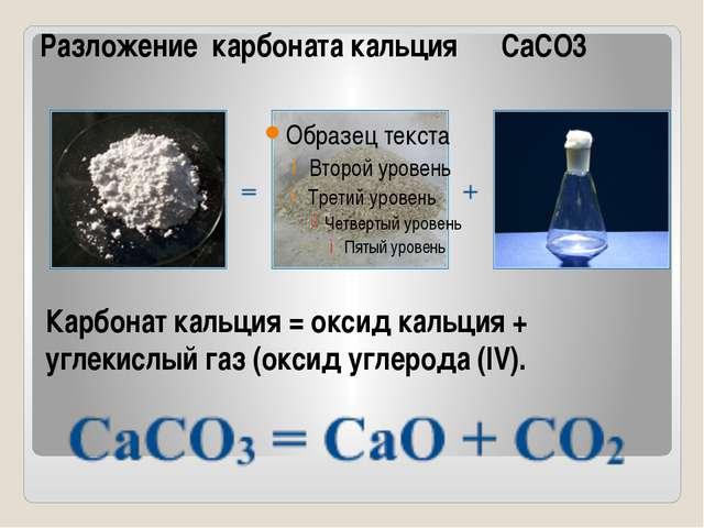 Карбонат кальция = оксид кальция + углекислый газ (оксид углерода (IV). Разло...