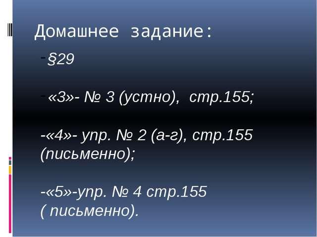 Домашнее задание: §29 «3»- № 3 (устно), стр.155; -«4»- упр. № 2 (а-г), стр.15...