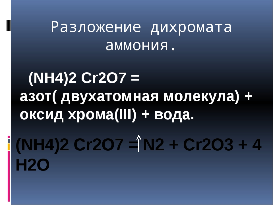 Разложение дихромата аммония. (NH4)2 Cr2O7 = азот( двухатомная молекула) + ок...