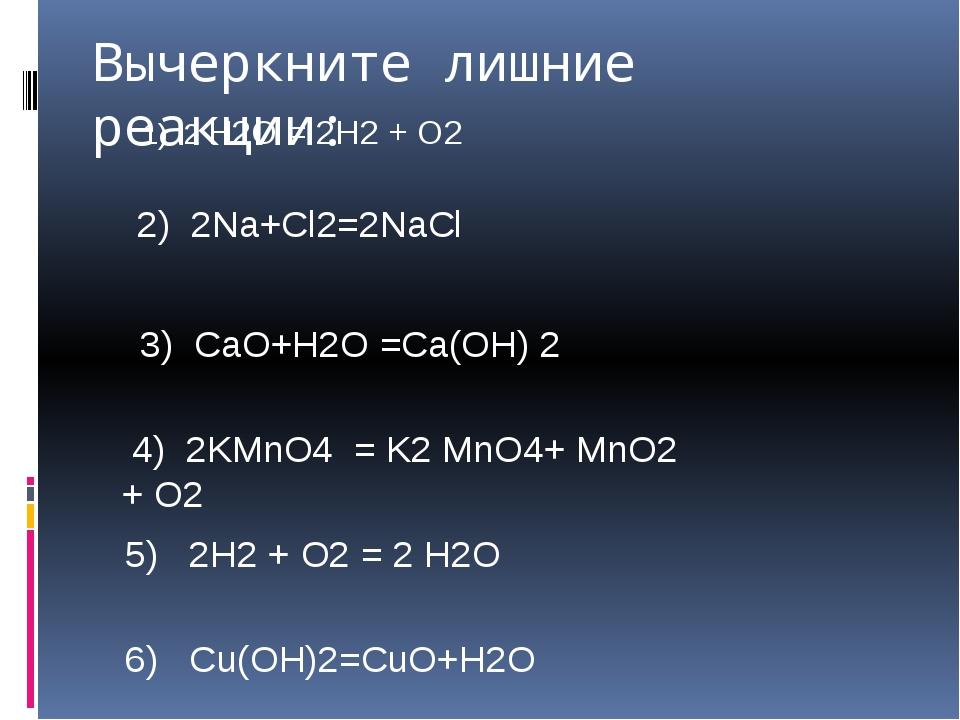 Вычеркните лишние реакции: 1) 2 H2O = 2H2 + O2 2) 2Na+Cl2=2NaCl 3) CaO+H2O =C...