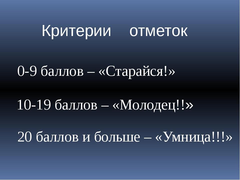 Критерии отметок 0-9 баллов – «Старайся!» 10-19 баллов – «Молодец!!» 20 балло...