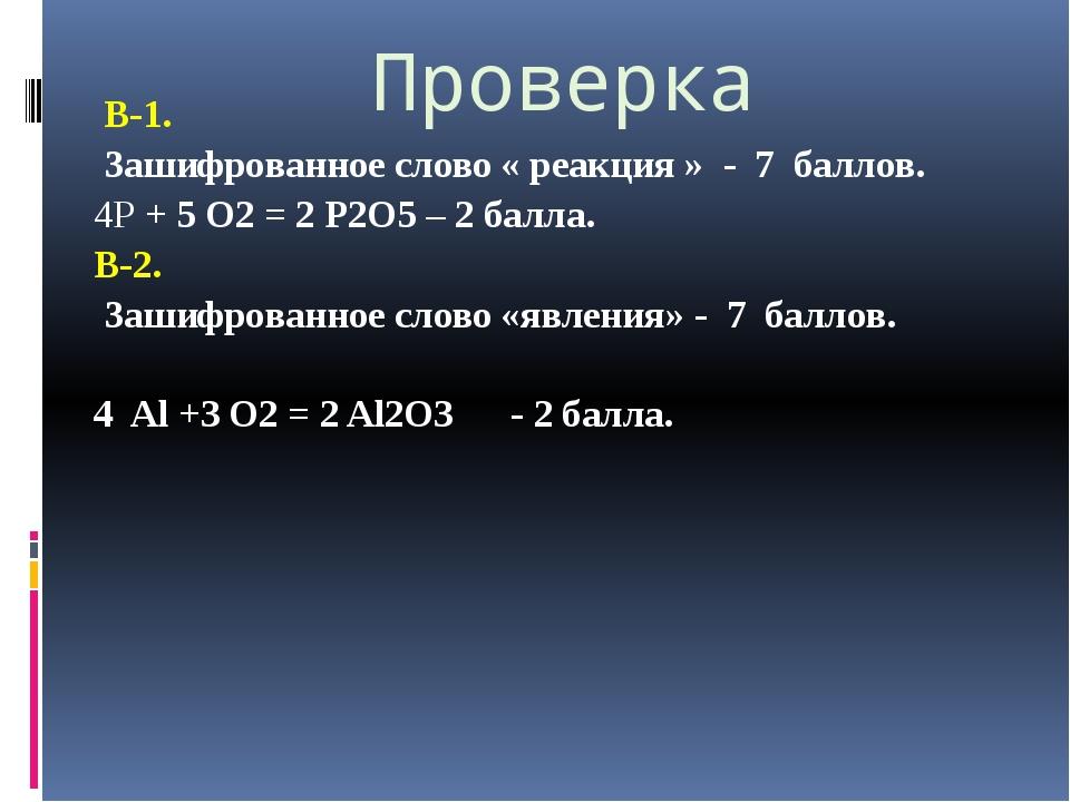 Проверка В-1. Зашифрованное слово « реакция » - 7 баллов. 4Р + 5 O2 = 2 Р2O5...
