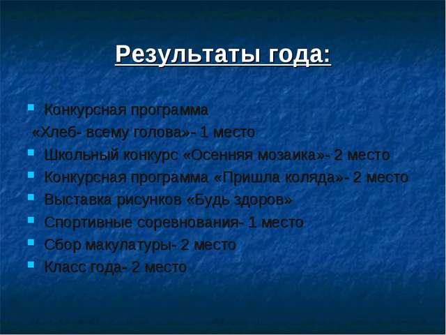 Результаты года: Конкурсная программа «Хлеб- всему голова»- 1 место Школьный...