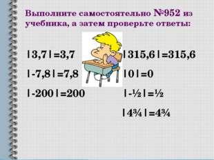 Выполните самостоятельно №952 из учебника, а затем проверьте ответы: |3,7|=3,