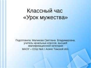 Классный час «Урок мужества» Подготовила: Маликова Светлана Владимировна, учи