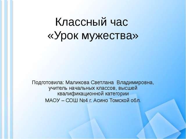 Классный час «Урок мужества» Подготовила: Маликова Светлана Владимировна, учи...