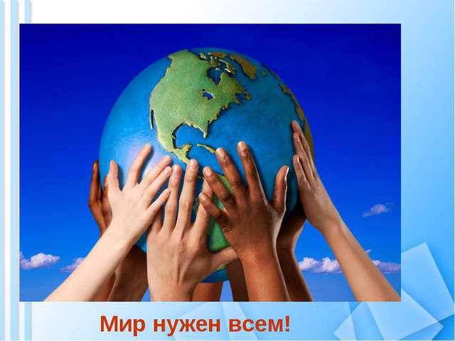Мир нужен всем!