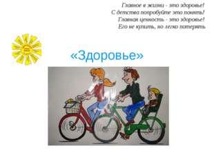 «Здоровье» Главное в жизни - это здоровье! С детства попробуйте это понять! Г