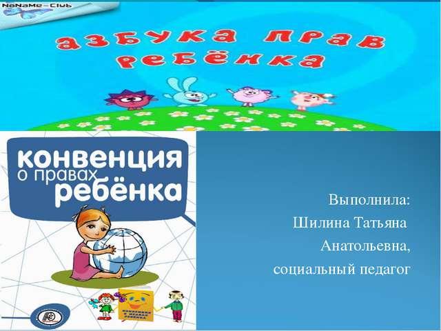 Выполнила: Шилина Татьяна Анатольевна, социальный педагог
