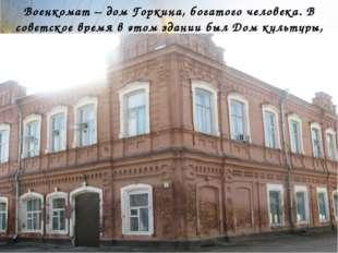 Военкомат – дом Горкина, богатого человека. В советское время в этом здании б