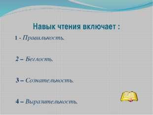 Навык чтения включает : 1 - Правильность. 2 – Беглость. 3 – Сознательность. 4