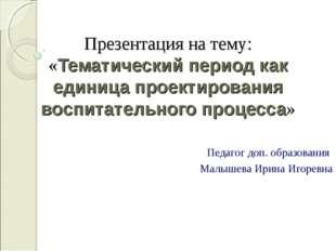 Презентация на тему: «Тематический период как единица проектирования воспитат