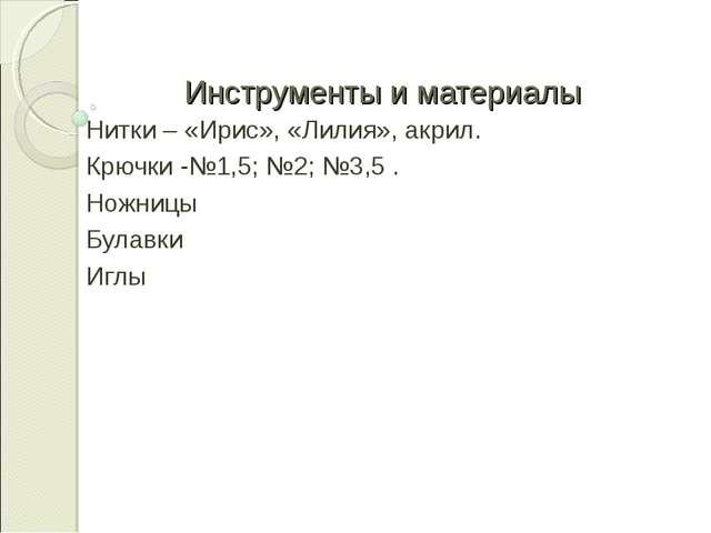 Инструменты и материалы Нитки – «Ирис», «Лилия», акрил. Крючки -№1,5; №2; №3,...
