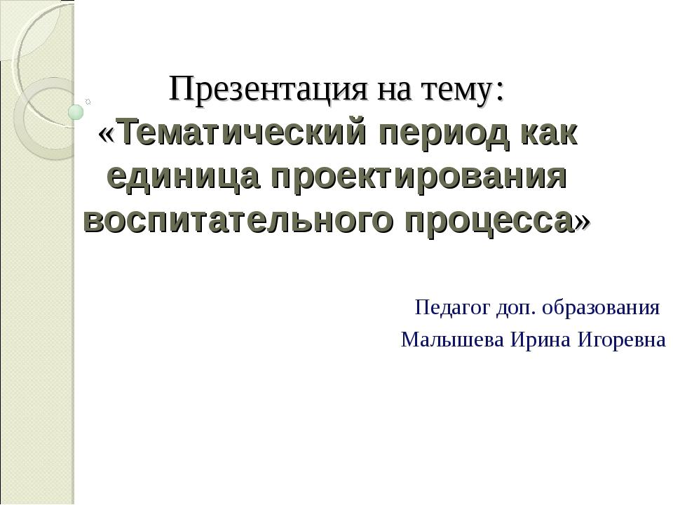 Презентация на тему: «Тематический период как единица проектирования воспитат...