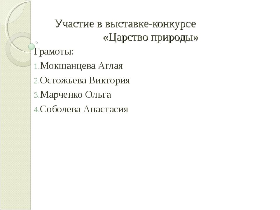 Участие в выставке-конкурсе «Царство природы» Грамоты: Мокшанцева Аглая Остож...