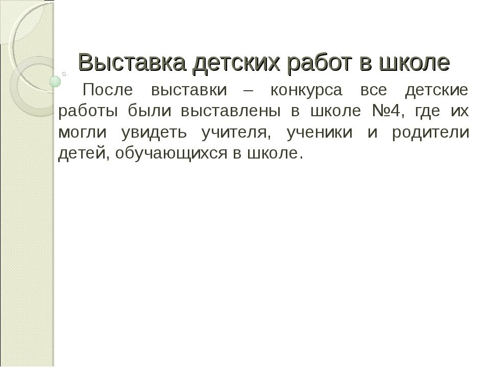 Выставка детских работ в школе После выставки – конкурса все детские работы б...