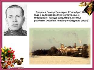 Родился Виктор Башкиров 27 ноября 1920 года в рабочем посёлке Оргтруд, ныне