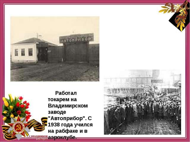 """Работал токарем на Владимирском заводе """"Автоприбор"""". С 1938 года учился на р..."""