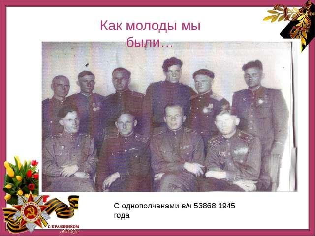 Нашннннн С однополчанами в/ч 53868 1945 года Как молоды мы были…