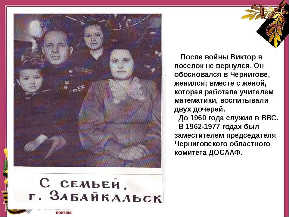 Нашннннн После войны Виктор в поселок не вернулся. Он обосновался в Чернигов...
