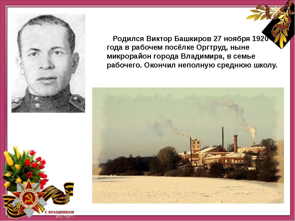 Родился Виктор Башкиров 27 ноября 1920 года в рабочем посёлке Оргтруд, ныне...
