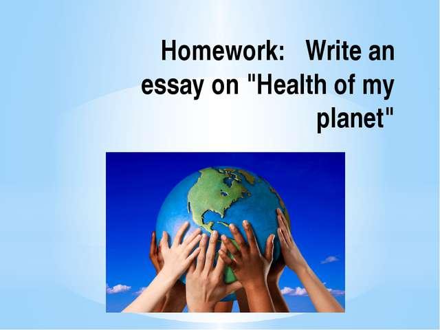 "Homework: Write an essay on ""Health of my planet"""