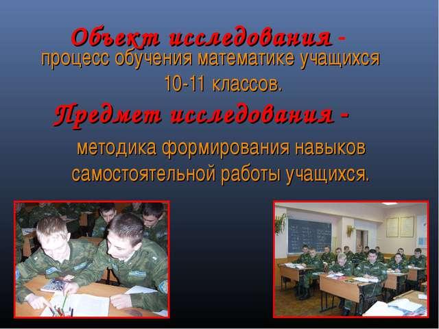 Объект исследования - процесс обучения математике учащихся 10-11 классов. мет...