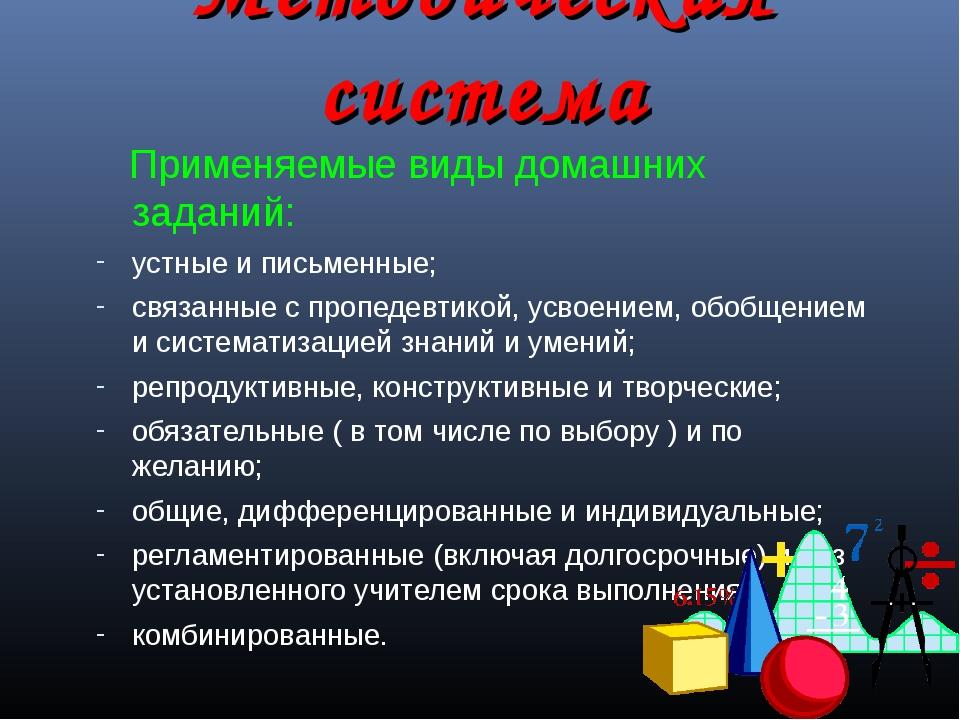 Методическая система Применяемые виды домашних заданий: устные и письменные;...