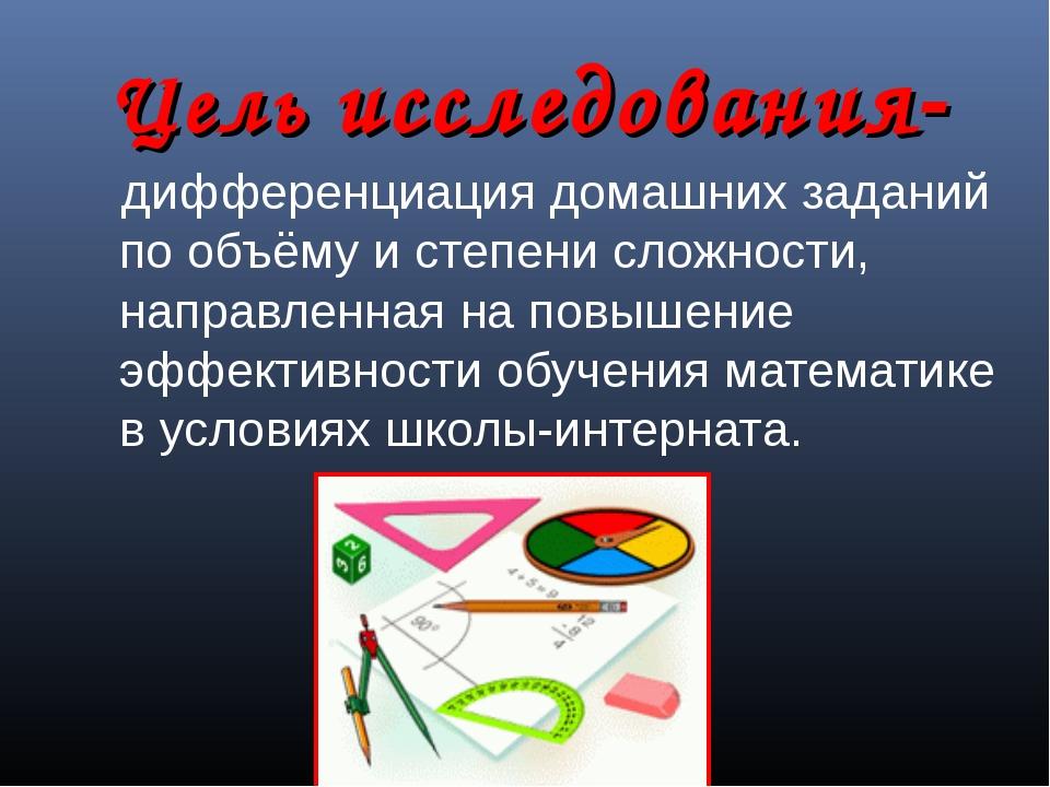 Цель исследования- дифференциация домашних заданий по объёму и степени сложно...