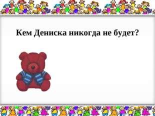 Кем Дениска никогда не будет?