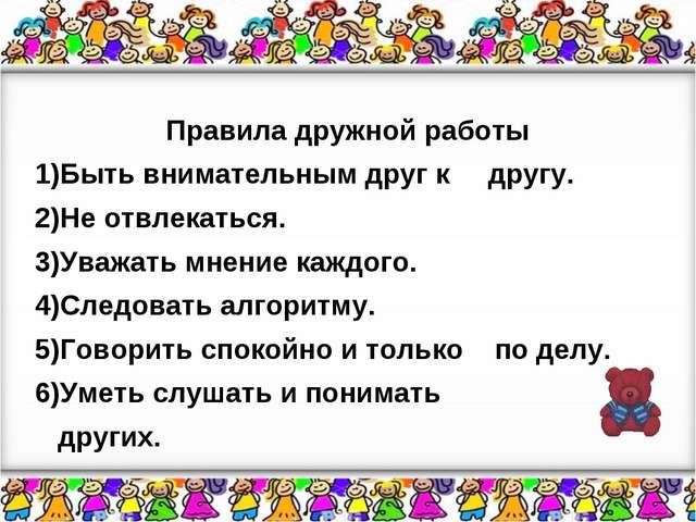 Правила дружной работы 1)Быть внимательным друг к другу. 2)Не отвлекаться....