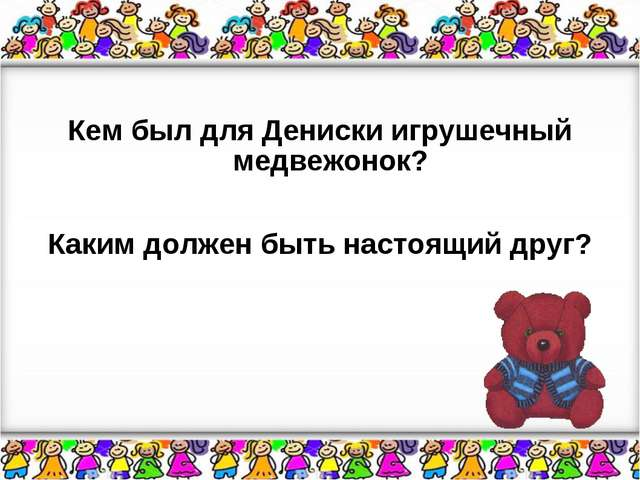 Кем был для Дениски игрушечный медвежонок? Каким должен быть настоящий друг?